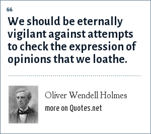 Oliver Wendell Holmes: We should be eternally vigilant against attempts to check the expression of opinions that we loathe.