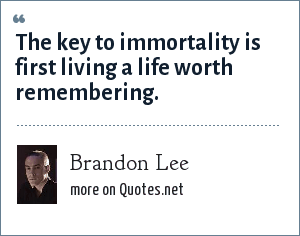 Brandon Lee: The key to immortality is first living a life worth remembering.