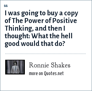 Ronnie Shakes: I was going to buy a copy of The Power of Positive Thinking, and then I thought: What the hell good would that do?