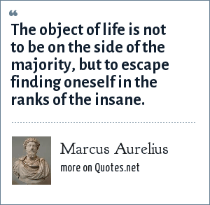 Marcus Aurelius: The object of life is not to be on the side of the majority, but to escape finding oneself in the ranks of the insane.