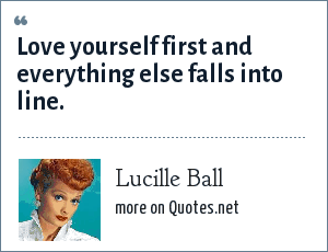 Lucille Ball: Love yourself first and everything else falls into line.
