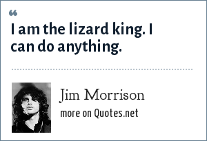 Jim Morrison: I am the lizard king. I can do anything.