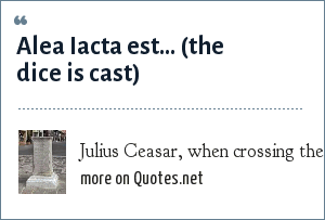 Julius Ceasar, when crossing the rubicon and thus starting civil war that effectively ended the Roman republic: Alea Iacta est... (the dice is cast)
