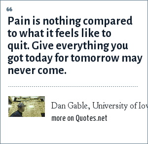 Dan Gable, University of Iowa wrestling coach: Pain is nothing compared to what it feels like to quit. Give everything you got today for tomorrow may never come.