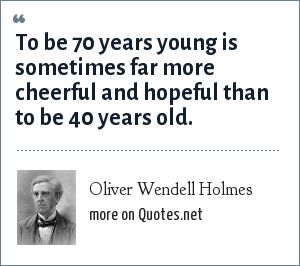 Oliver Wendell Holmes: To be 70 years young is sometimes far more cheerful and hopeful than to be 40 years old.