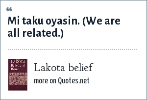 Lakota belief: Mi taku oyasin. (We are all related.)