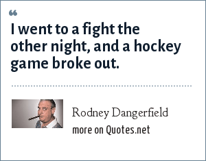 Rodney Dangerfield: I went to a fight the other night, and a hockey game broke out.
