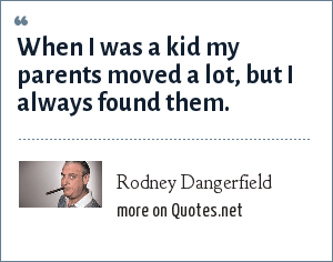 Rodney Dangerfield: When I was a kid my parents moved a lot, but I always found them.