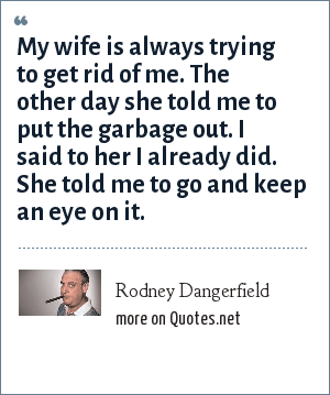 Rodney Dangerfield: My wife is always trying to get rid of me. The other day she told me to put the garbage out. I said to her I already did. She told me to go and keep an eye on it.