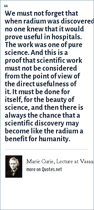 Marie Curie, Lecture at Vassar College, May 14, 1921: We must not forget that when radium was discovered no one knew that it would prove useful in hospitals. The work was one of pure science. And this is a proof that scientific work must not be considered from the point of view of the direct usefulness of it. It must be done for itself, for the beauty of science, and then there is always the chance that a scientific discovery may become like the radium a benefit for humanity.