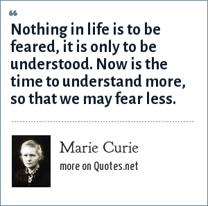 Marie Curie: Nothing in life is to be feared, it is only to be understood. Now is the time to understand more, so that we may fear less.