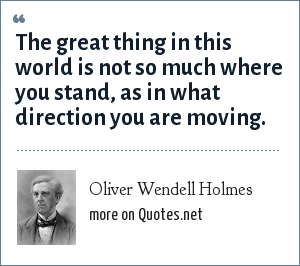 Oliver Wendell Holmes: The great thing in this world is not so much where you stand, as in what direction you are moving.