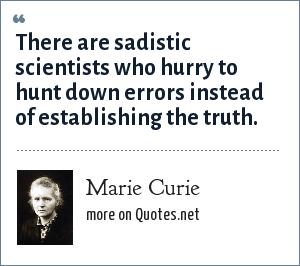 Marie Curie: There are sadistic scientists who hurry to hunt down errors instead of establishing the truth.