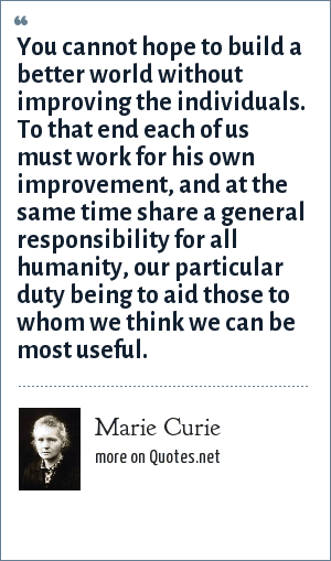 Marie Curie: You cannot hope to build a better world without improving the individuals. To that end each of us must work for his own improvement, and at the same time share a general responsibility for all humanity, our particular duty being to aid those to whom we think we can be most useful.