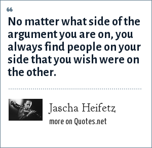 Jascha Heifetz: No matter what side of the argument you are on, you always find people on your side that you wish were on the other.