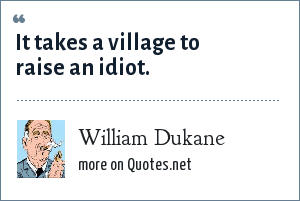 William Dukane: It takes a village to raise an idiot.