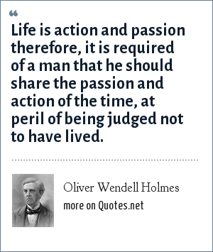 Oliver Wendell Holmes: Life is action and passion therefore, it is required of a man that he should share the passion and action of the time, at peril of being judged not to have lived.