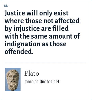 Plato: Justice will only exist where those not affected by injustice are filled with the same amount of indignation as those offended.