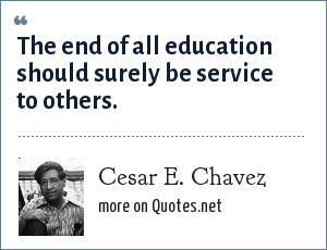 Cesar E. Chavez: The end of all education should surely be service to others.