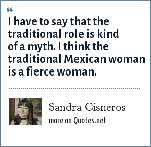Sandra Cisneros: I have to say that the traditional role is kind of a myth. I think the traditional Mexican woman is a fierce woman.
