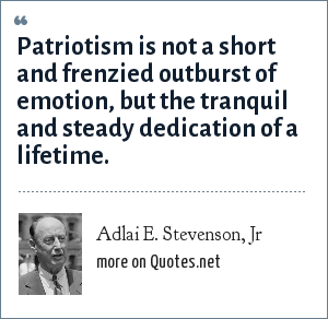 Adlai E. Stevenson, Jr: Patriotism is not a short and frenzied outburst of emotion, but the tranquil and steady dedication of a lifetime.