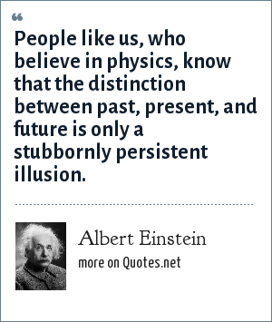 Albert Einstein: People like us, who believe in physics, know that the distinction between past, present, and future is only a stubbornly persistent illusion.