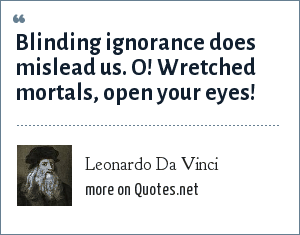 Leonardo Da Vinci: Blinding ignorance does mislead us.<br> O! Wretched mortals, open your eyes!