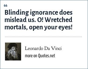 Leonardo Da Vinci: Blinding ignorance does mislead us. O! Wretched mortals, open your eyes!
