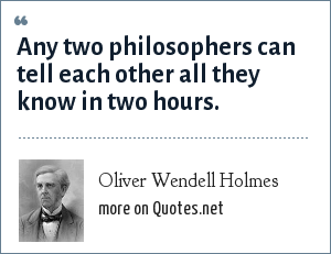 Oliver Wendell Holmes: Any two philosophers can tell each other all they know in two hours.