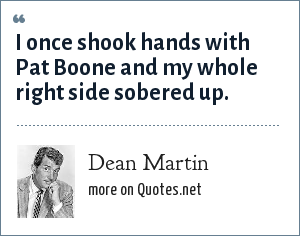 Dean Martin: I once shook hands with Pat Boone and my whole right side sobered up.