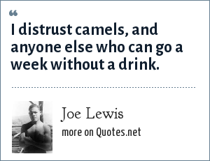Joe Lewis: I distrust camels, and anyone else who can go a week without a drink.