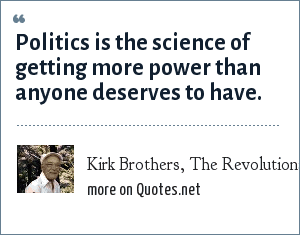 Kirk Brothers, The Revolutionary Right: Politics is the science of getting more power than anyone deserves to have.
