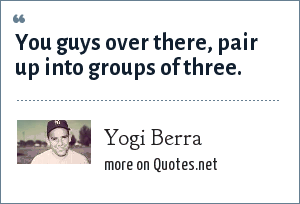 Yogi Berra: You guys over there, pair up into groups of three.