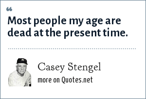 Casey Stengel: Most people my age are dead at the present time.