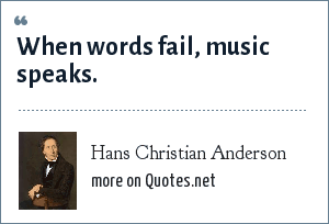 Hans Christian Anderson: When words fail, music speaks.