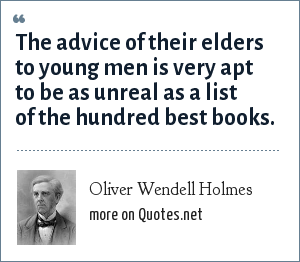 Oliver Wendell Holmes: The advice of their elders to young men is very apt to be as unreal as a list of the hundred best books.
