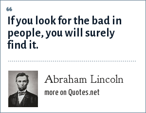 Abraham Lincoln: If you look for the bad in people, you will surely find it.