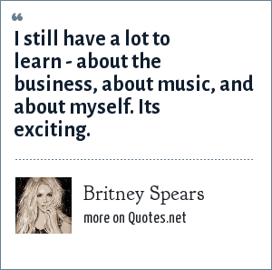 Britney Spears: I still have a lot to learn - about the business, about music, and about myself. Its exciting.