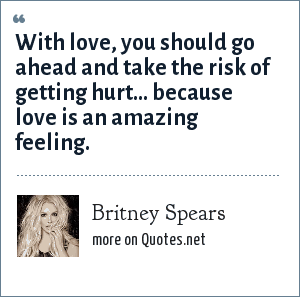 Britney Spears: With love, you should go ahead and take the risk of getting hurt... because love is an amazing feeling.