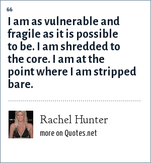 Rachel Hunter: I am as vulnerable and fragile as it is possible to be. I am shredded to the core. I am at the point where I am stripped bare.