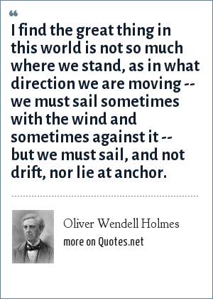 Oliver Wendell Holmes: I find the great thing in this world is not so much where we stand, as in what direction we are moving -- we must sail sometimes with the wind and sometimes against it -- but we must sail, and not drift, nor lie at anchor.