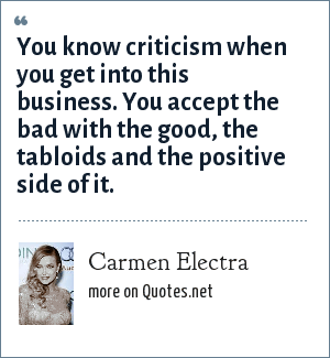 Carmen Electra: You know criticism when you get into this business. You accept the bad with the good, the tabloids and the positive side of it.