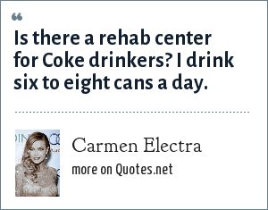 Carmen Electra: Is there a rehab center for Coke drinkers? I drink six to eight cans a day.
