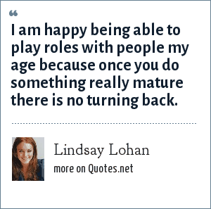 Lindsay Lohan: I am happy being able to play roles with people my age because once you do something really mature there is no turning back.