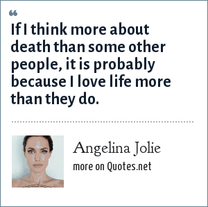 Angelina Jolie: If I think more about death than some other people, it is probably because I love life more than they do.