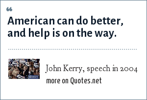 John Kerry, speech in 2004: American can do better, and help is on the way.