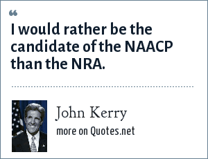 John Kerry: I would rather be the candidate of the NAACP than the NRA.