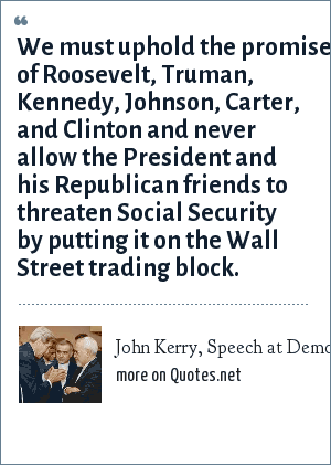 John Kerry, Speech at Democratic Convention, May 31, 2002: We must uphold the promise of Roosevelt, Truman, Kennedy, Johnson, Carter, and Clinton and never allow the President and his Republican friends to threaten Social Security by putting it on the Wall Street trading block.