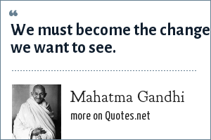 Mahatma Gandhi: We must become the change we want to see.