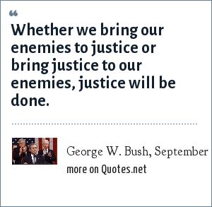 George W. Bush, September 20, 2001: Whether we bring our enemies to justice or bring justice to our enemies, justice will be done.
